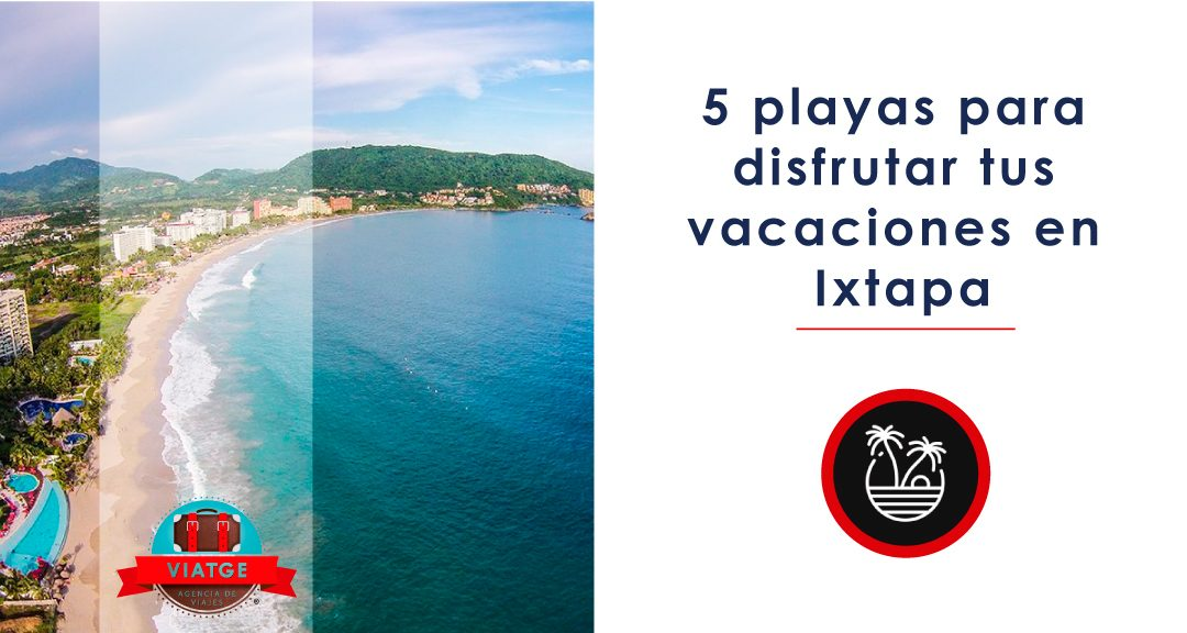 5 playas para disfrutar tus vacaciones en Ixtapa